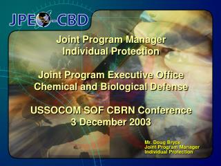 Joint Program Manager Individual Protection  Joint Program Executive Office Chemical and Biological Defense  USSOCOM SOF