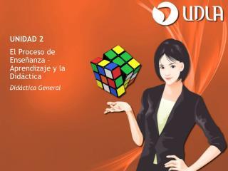 UNIDAD 2 El Proceso de Enseñanza – Aprendizaje y la Didáctica Didáctica General