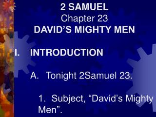 2 SAMUEL Chapter 23 DAVID'S MIGHTY MEN I.	INTRODUCTION 	A.	Tonight 2Samuel 23.