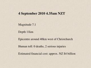 4 September 2010 4.35am NZT Magnitude 7.1 Depth 11km  Epicentre around 40km west of Christchurch