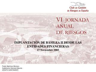 IMPLANTACIÓN DE BASILEA II DESDE LAS ENTIDADES FINANCIERAS 17 Noviembre 2005