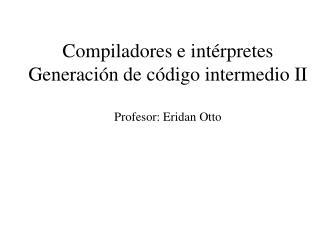 Compiladores e intérpretes Generación de código intermedio II Profesor: Eridan Otto