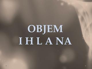 OBJEM  I H L A NA