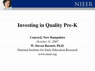 Investing in Quality Pre-K  Concord, New Hampshire October 11, 2007 W. Steven Barnett, Ph.D. National Institute for Earl