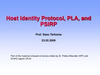 Host Identity Protocol, PLA, and PSIRP Prof. Sasu Tarkoma 23.02.2009