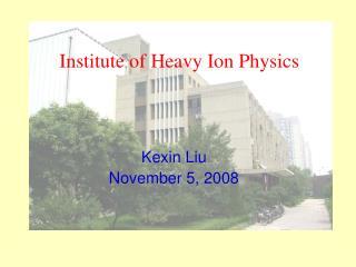 Institute of Heavy Ion Physics Kexin Liu    November 5, 2008
