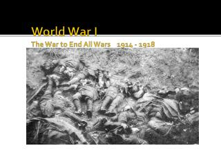 World War I  The War to End All Wars    1914 - 1918