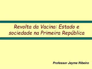 Revolta da Vacina: Estado e sociedade na Primeira República