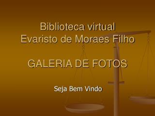 Biblioteca virtual  Evaristo de Moraes Filho GALERIA DE FOTOS