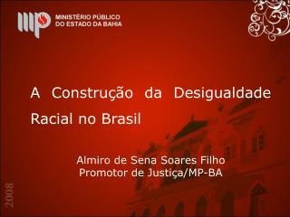A Construção da Desigualdade Racial no Brasil Almiro de Sena Soares Filho