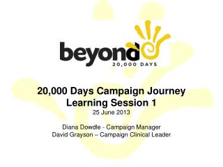 20,000 Days Campaign Journey Learning Session 1 25 June 2013  Diana Dowdle - Campaign Manager