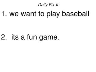 Daily Fix-It  we want to play baseball   its a fun game.