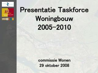 Presentatie Taskforce Woningbouw 2005-2010 commissie Wonen 29 oktober 2008