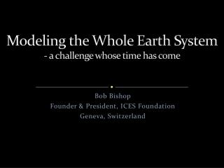 Modeling the Whole Earth System - a challenge whose time has come
