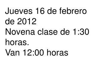 Jueves 16 de febrero de 2012 Novena clase de 1:30 horas. Van 12:00 horas