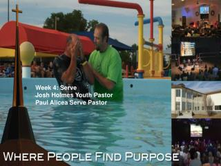 Week 4: Serve Josh Holmes Youth Pastor Paul Alicea Serve Pastor