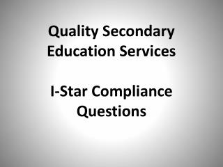 Quality Secondary Education Services I-Star Compliance Questions