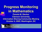 Progress Monitoring in Mathematics Pamela M. Stecker Clemson University Information Sharing Community Meeting October 4,