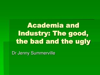 Academia and Industry: The good, the bad and the ugly