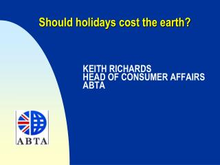 Should holidays cost the earth? KEITH RICHARDS 		HEAD OF CONSUMER AFFAIRS 		ABTA