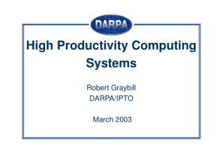High Productivity Computing Systems Robert Graybill DARPA/IPTO  March 2003