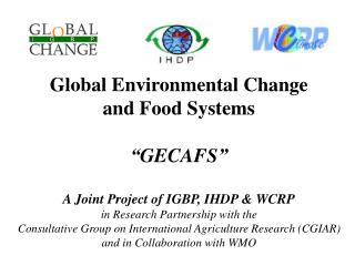 "Global Environmental Change and Food Systems ""GECAFS"" A Joint Project of IGBP, IHDP & WCRP"