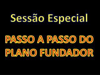 Sessão Especial PASSO A PASSO DO PLANO FUNDADOR