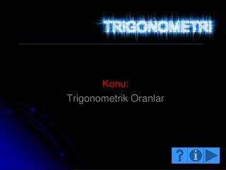 Konu:  Trigonometrik Oranlar