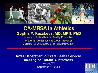 CA-MRSA in Athletics Sophia V. Kazakova, MD, MPH, PhD Division of Healthcare Quality Promotion National Center for Infec