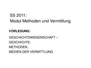 SS 2011:  Modul Methoden und Vermittlung VORLESUNG: GESCHICHTSWISSENSCHAFT – GESCHICHTE,