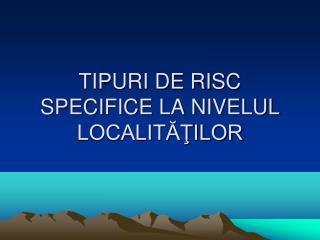 TIPURI DE RISC SPECIFICE LA N I VELUL LOCALITĂŢILOR