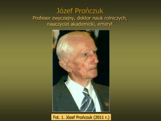 Józef Prończuk  Profesor zwyczajny, doktor nauk rolniczych, nauczyciel akademicki, emeryt
