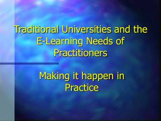 Traditional Universities and the E-Learning Needs of Practitioners
