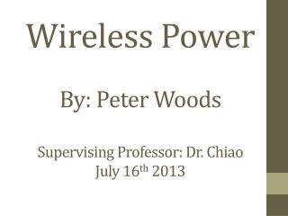 Wireless Power By: Peter Woods Supervising Professor: Dr.  Chiao July 16 th  2013