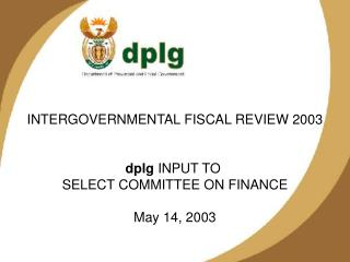 INTERGOVERNMENTAL FISCAL REVIEW 2003 dplg  INPUT TO  SELECT COMMITTEE ON FINANCE May 14, 2003