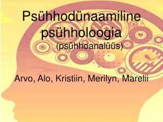Psühhodünaamiline psühholoogia  (psühhoanalüüs) Arvo, Alo, Kristiin, Merilyn, Marelii
