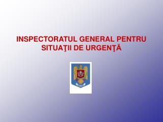 INSPECTORATUL GENERAL PENTRU SITUA ŢII DE URGENŢĂ