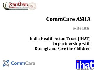 CommCare  ASHA India Health Acton Trust (IHAT)  in partnership with  Dimagi  and Save the Children