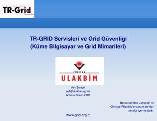 TR-GRID Servisleri ve Grid G üvenliği (K üm e Bilgisayar  ve  Grid Mimarileri) Asl ı Zeng in