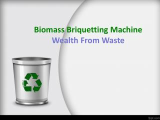 Biomass Briquetting Machine- Wealth From Waste