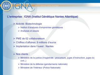 L'entreprise : IGNA (Institut Génétique Nantes Atlantique) Activité: Biotechnologie