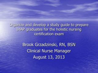 Brook Grzadzinski, RN, BSN Clinical Nurse Manager August 13, 2013