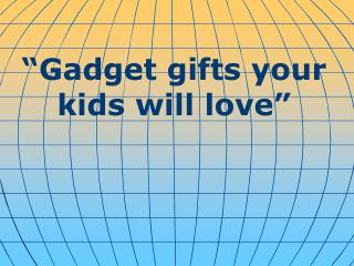 """ Gadget gifts your kids will love """