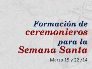 Formación de ceremonieros para la Semana Santa Marzo 15 y 22 /14