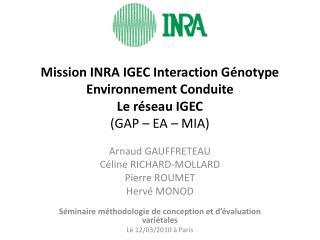 Mission INRA IGEC Interaction Génotype Environnement Conduite Le réseau IGEC (GAP – EA – MIA)