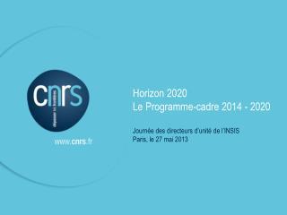 Horizon 2020 Le Programme-cadre 2014 - 2020 Journée des directeurs d'unité de l'INSIS