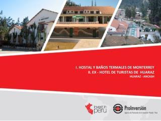 I. HOSTAL Y BAÑOS TERMALES DE MONTERREY   II. EX - HOTEL DE TURISTAS DE  HUARAZ HUARAZ - ANCASH