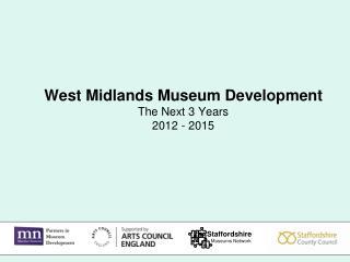 West Midlands Museum Development The Next 3 Years 2012 - 2015