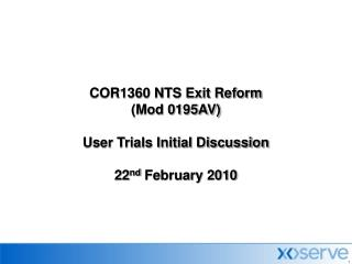 COR1360 NTS Exit Reform  (Mod 0195AV) User Trials Initial Discussion 22 nd  February 2010