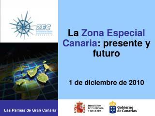 La  Zona Especial Canaria : presente y futuro 1 de diciembre de 2010
